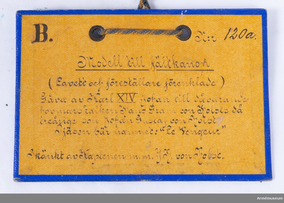 """Grupp F I. Leksak i form av fältkanon, """"Le Vengeur"""", Frankrike. Består av eldrör, förenklad lavett och förenklad föreställare. Gåva av Karl XIV Johan till Johan Gustaf von Holst vid tre års ålder."""