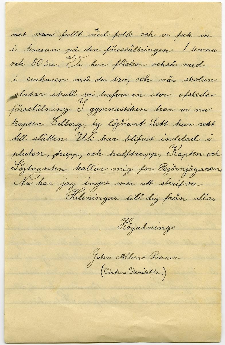 Brev 1894-05-24 från John Bauer till Hjalmar Bauer, bestående av fyra sidor skrivna på fram- och baksidan av ett vikt pappersark. Huvudsaklig skrift handskriven med svart bläck.  . BREVAVSKRIFT: . [Sida 1] Snälle Hjalmar Jag mår bra, pappa har varit dålig men har nu blifvit [inskrivet: t] better. Nere på Sjövik är nästan allt grönt, och mamma har varit där nere och sått blommor och grönsaker. På sparrislandet har papa satt potatis i stället för [överstruket: prickar över a] sparris. Jag och Ölandrana har [överstruken stapel på h] haft Cirkus på Sjövik uppe på [överstruket: de] rännet, och vi har haft så mycke folk att en söndag ha- de vi 39 personer, vi hade 4 kroner i kassan när vi/delade. Ida har flyttat och vi har fått en annan kökska som heter Anna, det är Johannes syster. Hos Söderbers står det illa till, farbror är lika dålig, och tant ligger i . [Sida 2] blodstörtning för andra gången. Jag skall troliksvis resa till Göteborg i sommar också och det brir nog roligt att sköta farbror Hilmers nya båt. Edla skall till Sofiahemmet i Stocholm och skall [överstruket: inskr] ha plats där så- som sjuksköterska och kommer troligen häråt. I morgån har vi gymnastik upp- visning för allmenheten. Jag är i andre roten, men har tre gånger varit före rot- nastan i 6roten vid kulan. I söndags gick jag och John Ölander upp klockan 6 på morgonen och lunkade i väg till Hane- fors 2 mil härifrån, vi foljde landsvägen och viste icke [överskrivet: k] vart det bär, men klockn 11 kom vi till [överskrivet: h] Hanefors där åt vi middag, och gick klockan 3 därifran och var hemma klockan ½ 9 på kvällen. Det lilla tåget går nu regelbundna turer till Huskvarna med passoskerarevagnar. . [Sida 3] Jönköping den [överskrivet: 2] 24 Maj 94 Jag mår bra, du är väl icke arg för [överstruken stapel på a] att jag ej har skrifvit till dig på så länge. Jag hade börjat på ett bref, men seden glömda jag å det, och har ej kom- mit ihåg det förr än nu, men du kan  väl få det också. Om torsdag slutar all läs