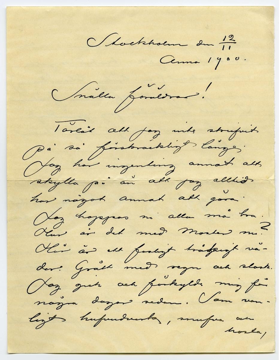 """Brev 1900-11-12 från John Bauer till Emma och Joseph Bauer, bestående av sex sidor skrivna på fram- och baksidan av tre pappersark. Huvudsaklig skrift handskriven med svart bläck. . BREVAVSKRIFT: . [Sida 1] Stockholm den 12/11  Anno 1900. Snälla föräldrar! Förlåt att jag inte skrifvit på så förskräckligt länge. Jag har ingenting annat att skylla på än att jag alltid har något annat att göra. Jag hoppas ni alla må bra. Hur är det med Moster nu? Här är det ett fasligt [överskrivet: g] tråkigt vä- der. Grått med regn och slask.  Jag gick och förkylde mig för några dagar sedan. Som van- ligt hufvudverk, snufva och hosta, . [Sida 2] men jag har 2 kvällar i rad druckit conjak, kokt mjölk och socker (en härlig blandning) som jag fått af mina fröknar. I natt svettades jag grundligt och känner mig i dag betudligt bättre. På akademin går allt sin jämna lunk. Morgonens antik- ritning för Kulle är [överstruket: ju] rysligt tråkig. Händer, armar, ben, fötter och stympade kroppar kan man just inte rita under något vidare intresse På kvällarna för Ceder- ström därimot rita vi intressan ta renesansgubbar, [överskrivet: f] För närvarande ha vi model, en rolig fiskargubbe . [Sida 3] 2. Prof. Curmans [överstruket: t] föreläsningar i annatomi borja också på att blifva intressan- ta, men perspektiven är som vi förutsedt tråkig af bara katten. Jag kanske skref att jag illustreradt en julberättelse åt Evangelisten fosterlandstiftelsen, men det var just inget tacksamt göra. Alla mina [inskrivet: i] flickor sågo för lätt- (vänd) . [Sida 4] sinniga ut. En gumma såg inte nog helig ut, och pojkarna voro aldeles för syndfulla. Jag fick rita om hela klabbet i en [överstruket: t] hast så teckningar blefvo i mitt tycke betudligt sämre. Jag ritade sedan en utomordentlig söt vignett med blommor och fjärillar svalor och björkar och den tyckte  Sida 5 3. prästen om. Ni får forlåta mig att jag som Tolstoj skrifver på små pappers- lappar, men klockan är mycke och allt mitt papper är slut. Men """"Man tager"""