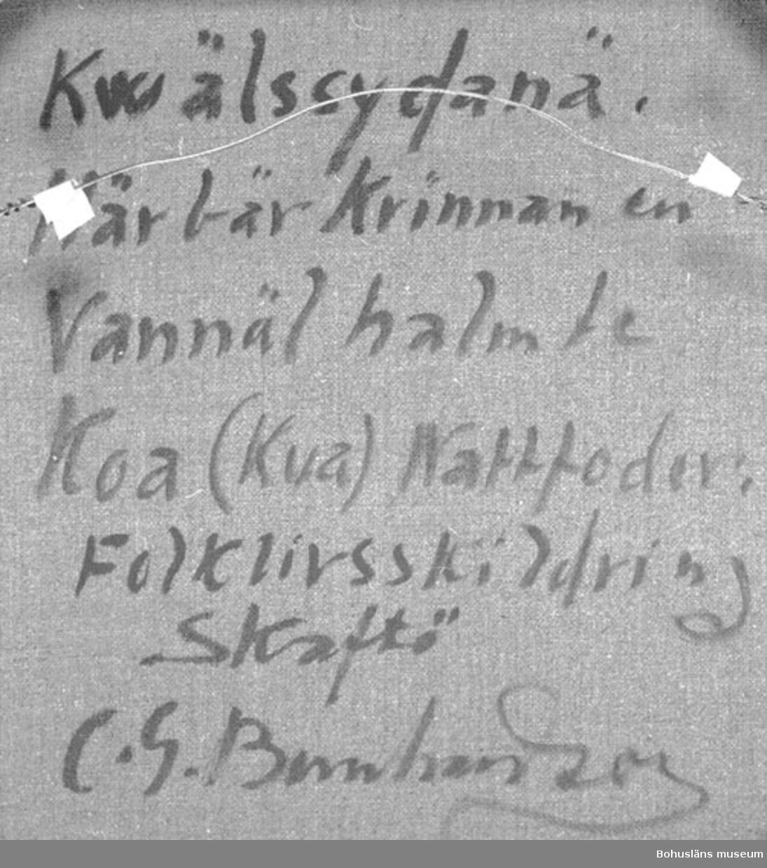 """Baksidestext:  """"Kwälssydanä. Här bär Kvinnan en Vannäl halm te Koa (Kua) Nattfoder. Folklivsskildring Skaftö C.G. Bernhardson.""""  Ordförklaring: Kwälssydanä = kvällsbestyr, vannel = en börda foder, koa, kua = kon. Dialektala uttryck.  Litt.: Bernhardson, C.G. Bohuslänska kustbor, Uddevallla, 1983, s. 105. Titel i boken: Kvällsfor.  Övrig historik; se CGB001."""