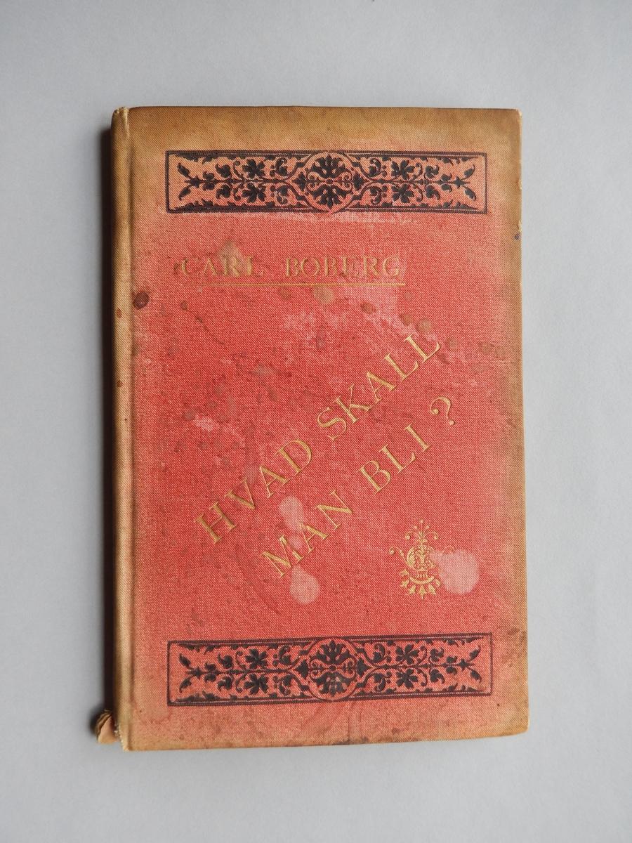 Bok av Carl Broberg, Hvad skall man bli? Rött textilband med svart och guldfärgat tryck. Guldsnitt. Innehåller uppfostrande och uppbyggliga texter. (Försättsbladet med tryckår saknas.)